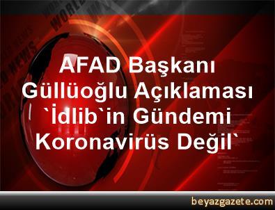 AFAD Başkanı Güllüoğlu Açıklaması 'İdlib'in Gündemi Koronavirüs Değil'