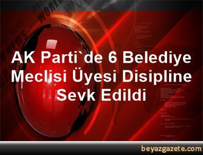 AK Parti'de 6 Belediye Meclisi Üyesi Disipline Sevk Edildi
