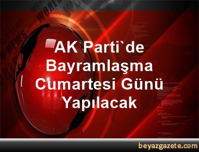AK Parti'de Bayramlaşma Cumartesi Günü Yapılacak