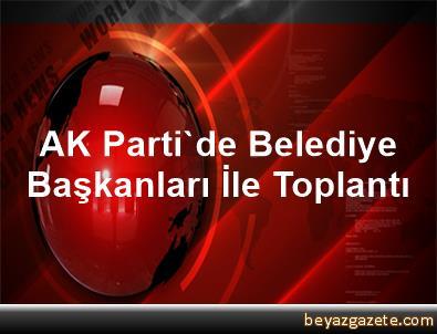AK Parti'de Belediye Başkanları İle Toplantı