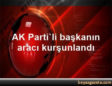 AK Parti'li başkanın aracı kurşunlandı