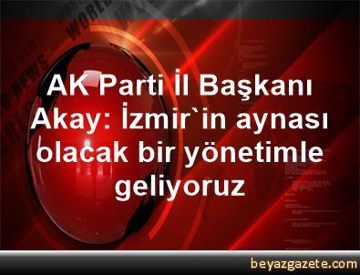 AK Parti İl Başkanı Akay: İzmir'in aynası olacak bir yönetimle geliyoruz