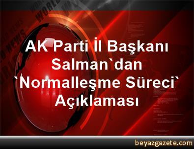 AK Parti İl Başkanı Salman'dan 'Normalleşme Süreci' Açıklaması
