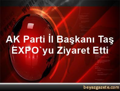 AK Parti İl Başkanı Taş, EXPO'yu Ziyaret Etti