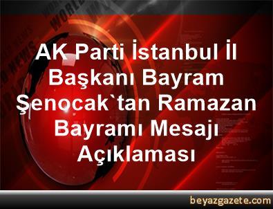 AK Parti İstanbul İl Başkanı Bayram Şenocak'tan Ramazan Bayramı Mesajı Açıklaması