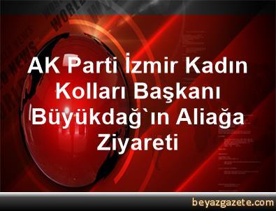 AK Parti İzmir Kadın Kolları Başkanı Büyükdağ'ın Aliağa Ziyareti