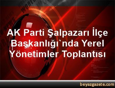 AK Parti Şalpazarı İlçe Başkanlığı'nda Yerel Yönetimler Toplantısı