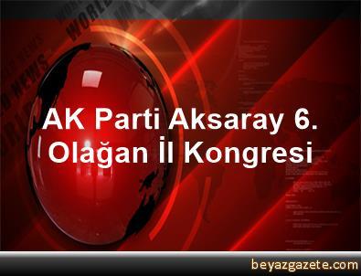 AK Parti Aksaray 6. Olağan İl Kongresi