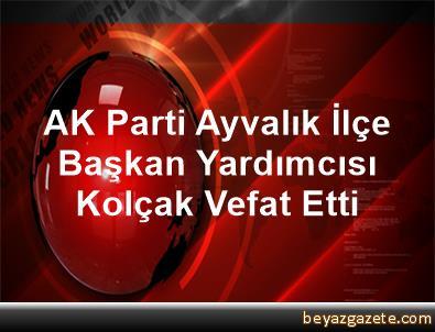 AK Parti Ayvalık İlçe Başkan Yardımcısı Kolçak Vefat Etti