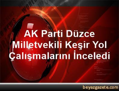 AK Parti Düzce Milletvekili Keşir, Yol Çalışmalarını İnceledi
