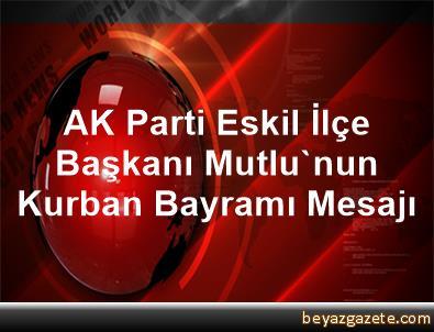AK Parti Eskil İlçe Başkanı Mutlu'nun Kurban Bayramı Mesajı
