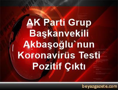 AK Parti Grup Başkanvekili Akbaşoğlu'nun Koronavirüs Testi Pozitif Çıktı