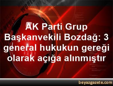 AK Parti Grup Başkanvekili Bozdağ: 3 general hukukun gereği olarak açığa alınmıştır