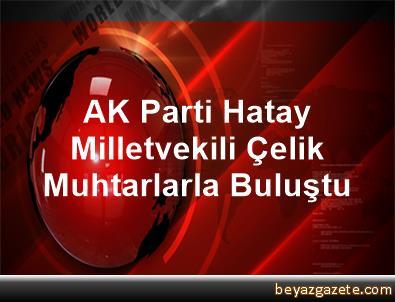 AK Parti Hatay Milletvekili Çelik, Muhtarlarla Buluştu