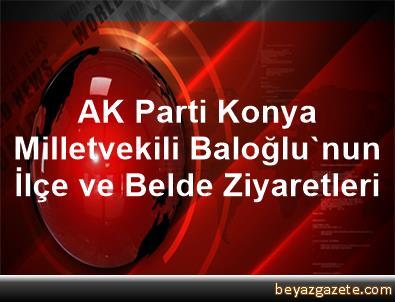 AK Parti Konya Milletvekili Baloğlu'nun İlçe ve Belde Ziyaretleri