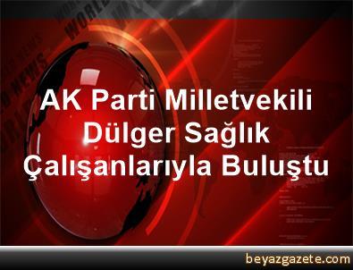 AK Parti Milletvekili Dülger Sağlık Çalışanlarıyla Buluştu