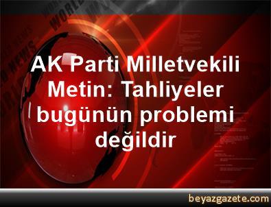 AK Parti Milletvekili Metin: Tahliyeler bugünün problemi değildir