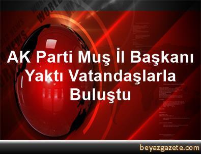 AK Parti Muş İl Başkanı Yaktı Vatandaşlarla Buluştu