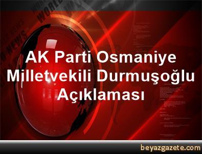 AK Parti Osmaniye Milletvekili Durmuşoğlu Açıklaması