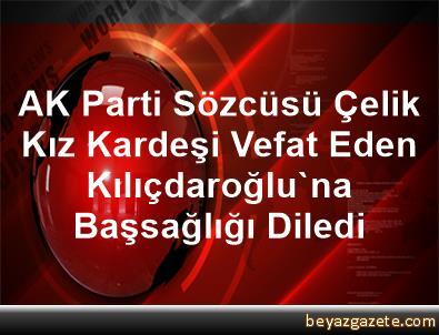 AK Parti Sözcüsü Çelik, Kız Kardeşi Vefat Eden Kılıçdaroğlu'na Başsağlığı Diledi