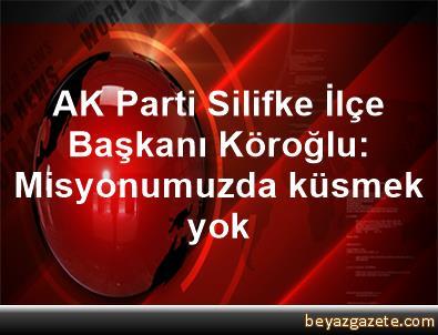 AK Parti Silifke İlçe Başkanı Köroğlu: Misyonumuzda küsmek yok