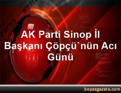 AK Parti Sinop İl Başkanı Çöpçü'nün Acı Günü