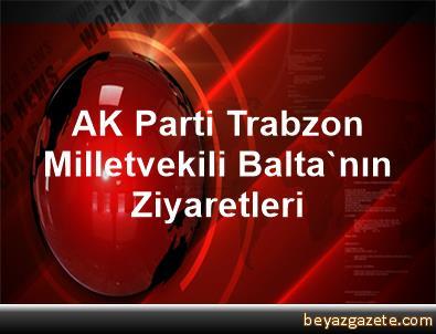 AK Parti Trabzon Milletvekili Balta'nın Ziyaretleri