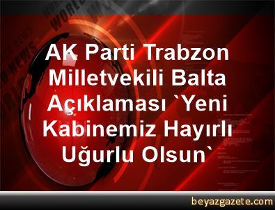 AK Parti Trabzon Milletvekili Balta Açıklaması 'Yeni Kabinemiz Hayırlı Uğurlu Olsun'