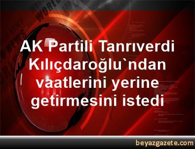 AK Partili Tanrıverdi, Kılıçdaroğlu'ndan vaatlerini yerine getirmesini istedi