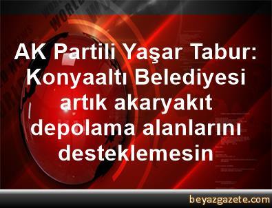 AK Partili Yaşar Tabur: Konyaaltı Belediyesi artık akaryakıt depolama alanlarını desteklemesin