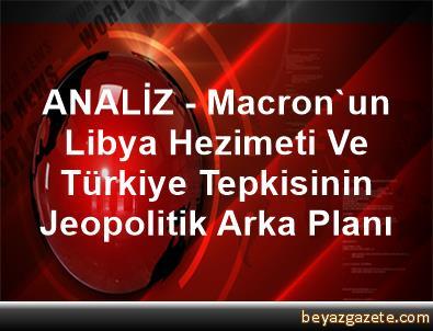 ANALİZ - Macron'un Libya Hezimeti Ve Türkiye Tepkisinin Jeopolitik Arka Planı