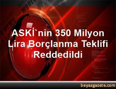 ASKİ'nin 350 Milyon Lira Borçlanma Teklifi Reddedildi