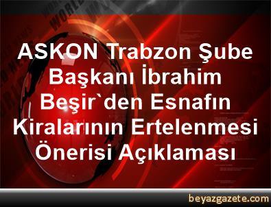 ASKON Trabzon Şube Başkanı İbrahim Beşir'den Esnafın Kiralarının Ertelenmesi Önerisi Açıklaması