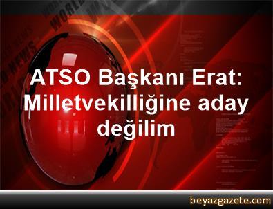 ATSO Başkanı Erat: Milletvekilliğine aday değilim