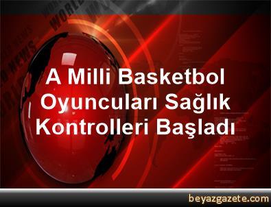A Milli Basketbol Oyuncuları Sağlık Kontrolleri Başladı