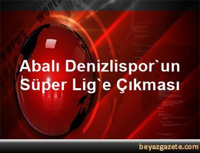 Abalı Denizlispor'un Süper Lig'e Çıkması
