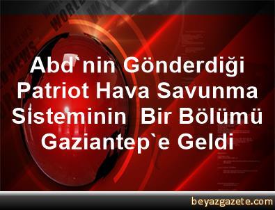 Abd'nin Gönderdiği Patriot Hava Savunma Sisteminin  Bir Bölümü Gaziantep'e Geldi