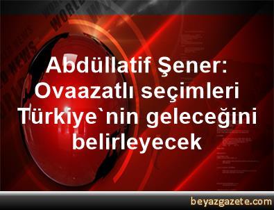 Abdüllatif Şener: Ovaazatlı seçimleri Türkiye'nin geleceğini belirleyecek