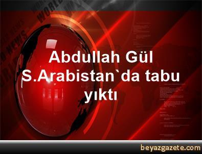 Abdullah Gül, S.Arabistan'da tabu yıktı