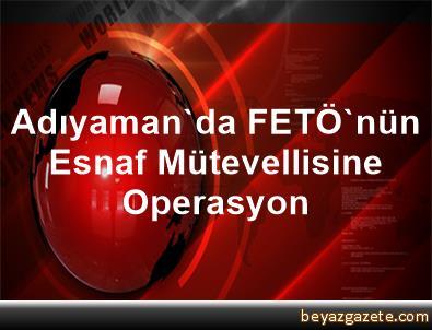 Adıyaman'da FETÖ'nün Esnaf Mütevellisine Operasyon