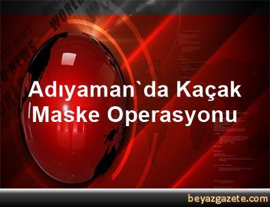Adıyaman'da Kaçak Maske Operasyonu