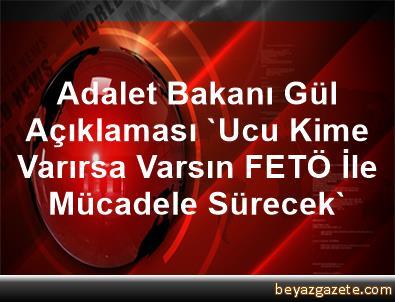 Adalet Bakanı Gül Açıklaması 'Ucu Kime Varırsa Varsın, FETÖ İle Mücadele Sürecek'