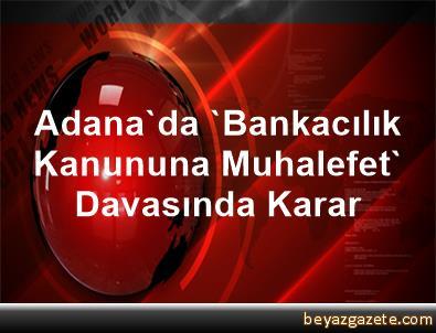 Adana'da 'Bankacılık Kanununa Muhalefet' Davasında Karar