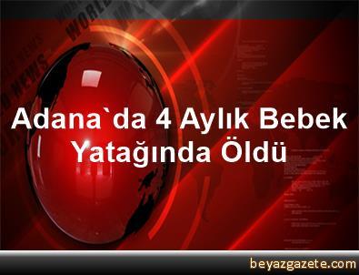Adana'da 4 Aylık Bebek Yatağında Öldü