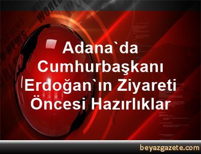Adana'da Cumhurbaşkanı Erdoğan'ın Ziyareti Öncesi Hazırlıklar