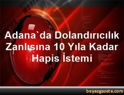 Adana'da Dolandırıcılık Zanlısına 10 Yıla Kadar Hapis İstemi