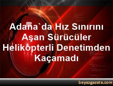 Adana'da Hız Sınırını Aşan Sürücüler Helikopterli Denetimden Kaçamadı