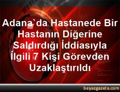 Adana'da Hastanede Bir Hastanın Diğerine Saldırdığı İddiasıyla İlgili 7 Kişi Görevden Uzaklaştırıldı