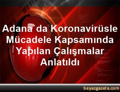 Adana'da Koronavirüsle Mücadele Kapsamında Yapılan Çalışmalar Anlatıldı