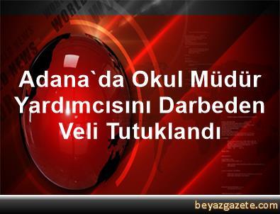 Adana'da Okul Müdür Yardımcısını Darbeden Veli Tutuklandı